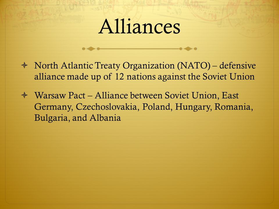 Alliances North Atlantic Treaty Organization (NATO) – defensive alliance made up of 12 nations against the Soviet Union.