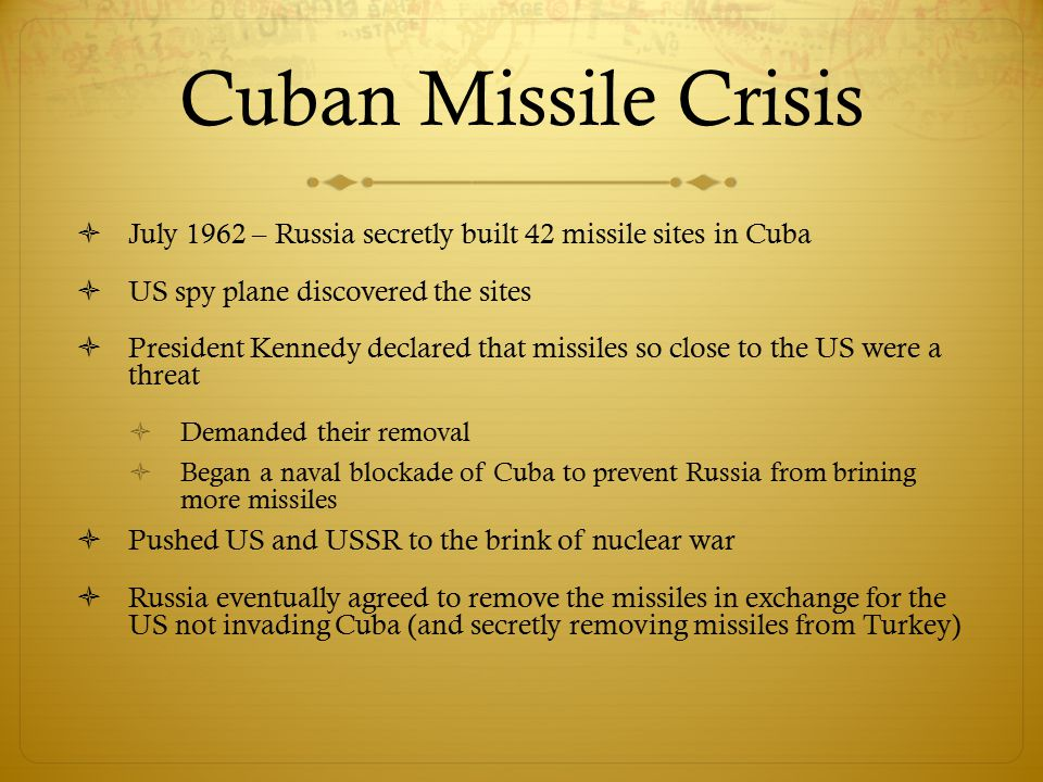 Cuban Missile Crisis July 1962 – Russia secretly built 42 missile sites in Cuba. US spy plane discovered the sites.