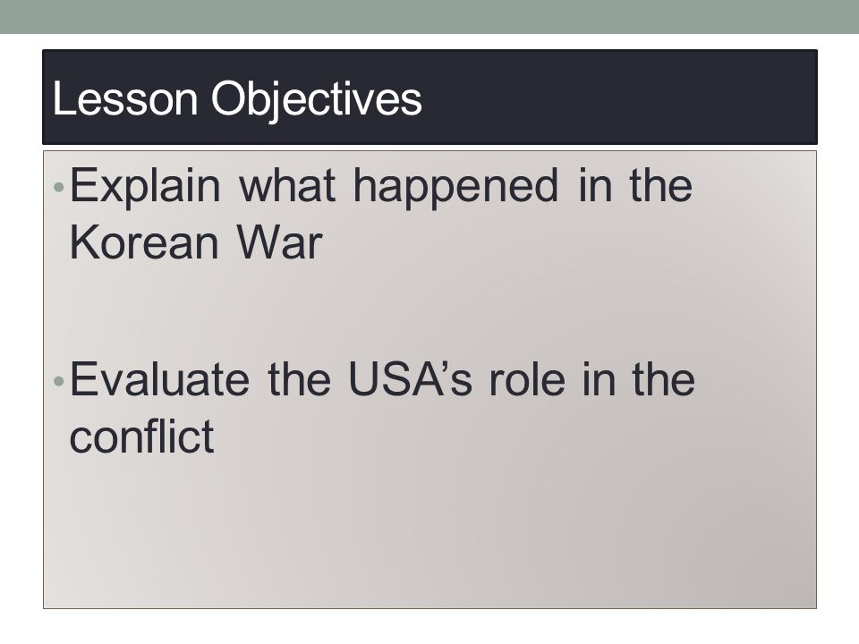 Lesson Objectives Explain what happened in the Korean War Evaluate the USA's role in the conflict