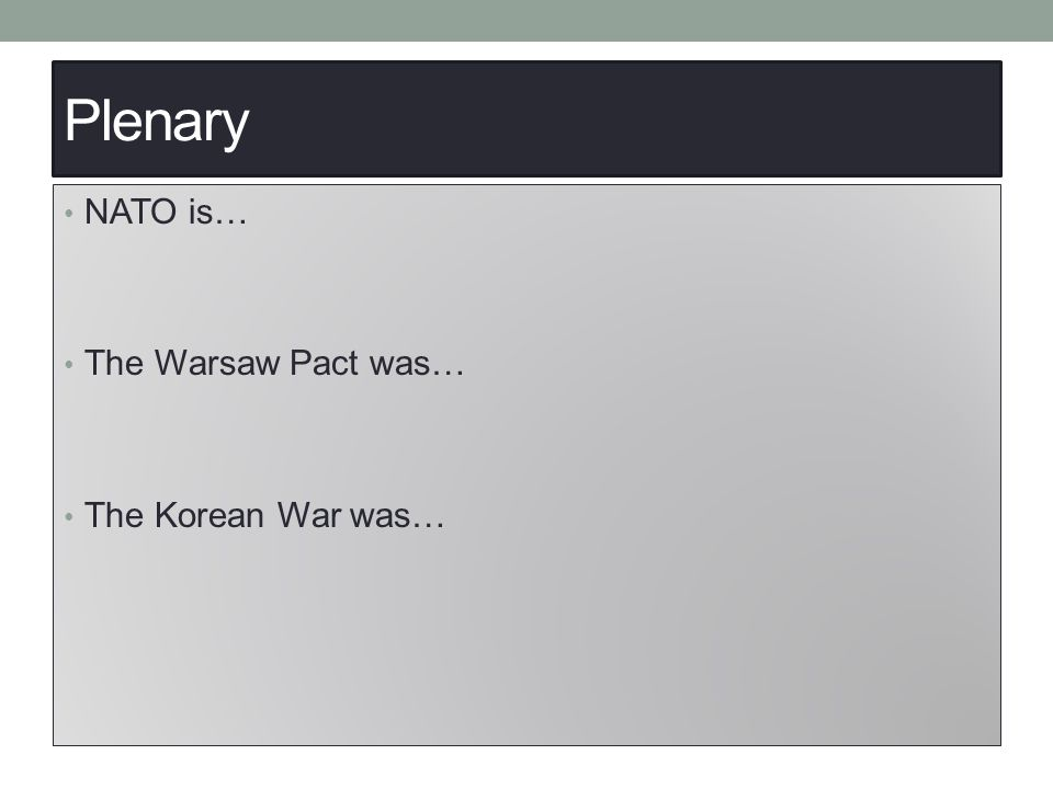 Plenary NATO is… The Warsaw Pact was… The Korean War was…
