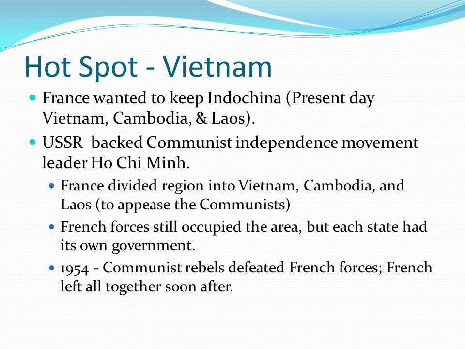 Hot Spot - Vietnam France wanted to keep Indochina (Present day Vietnam, Cambodia, & Laos).