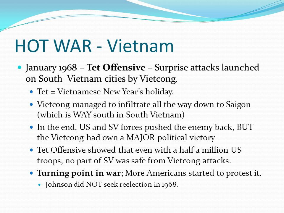 HOT WAR - Vietnam January 1968 – Tet Offensive – Surprise attacks launched on South Vietnam cities by Vietcong.
