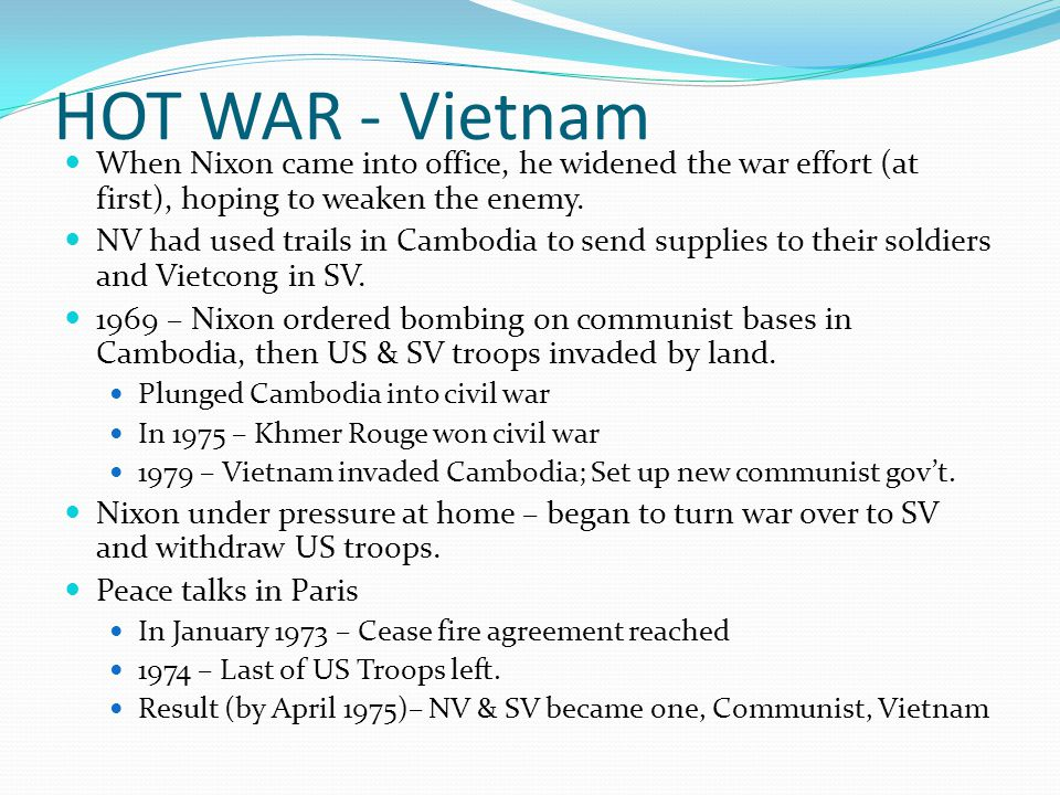 HOT WAR - Vietnam When Nixon came into office, he widened the war effort (at first), hoping to weaken the enemy.