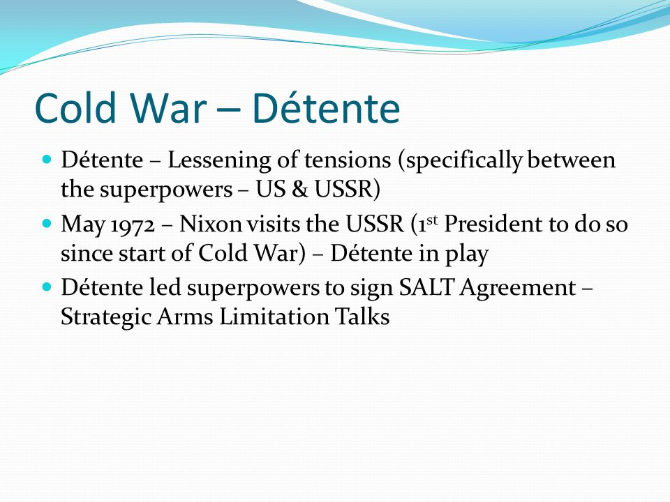 Cold War – Détente Détente – Lessening of tensions (specifically between the superpowers – US & USSR)