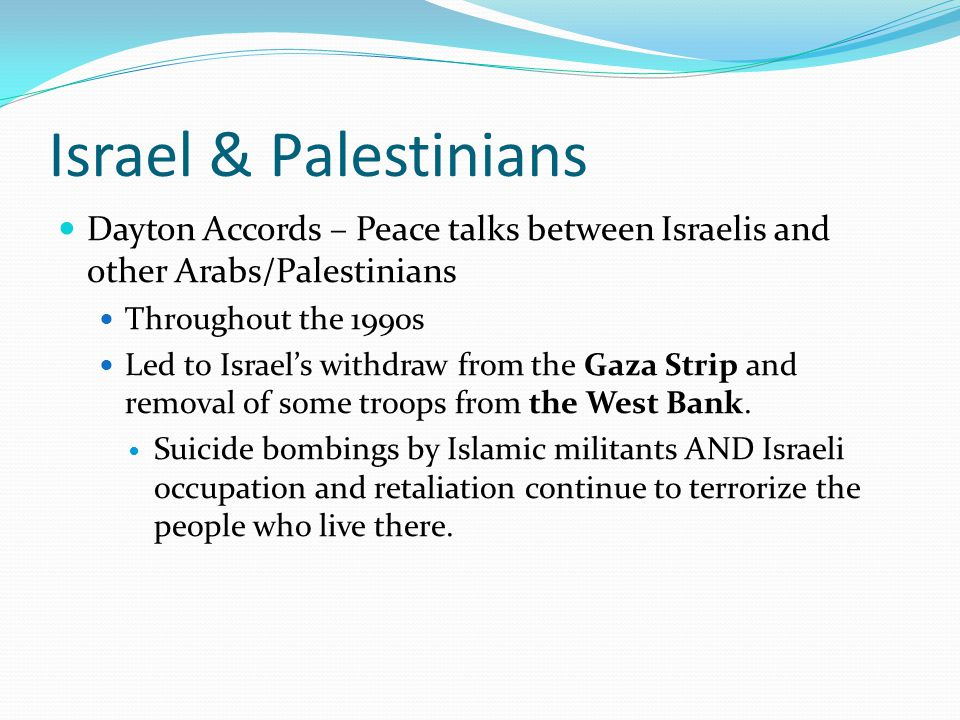 Israel & Palestinians Dayton Accords – Peace talks between Israelis and other Arabs/Palestinians. Throughout the 1990s.