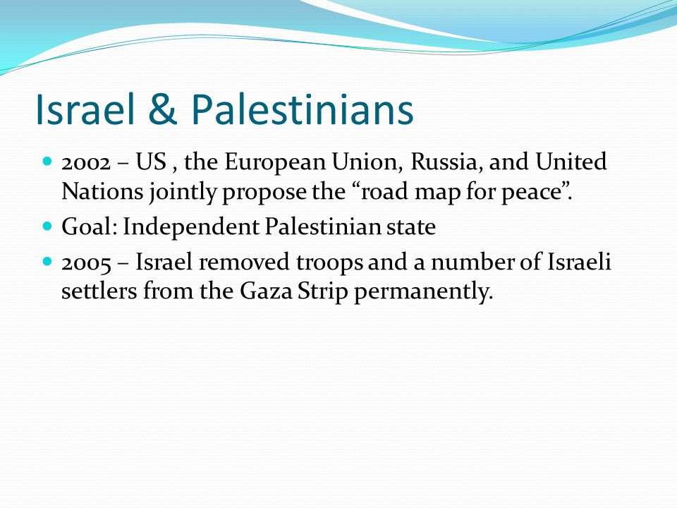 Israel & Palestinians 2002 – US , the European Union, Russia, and United Nations jointly propose the road map for peace .