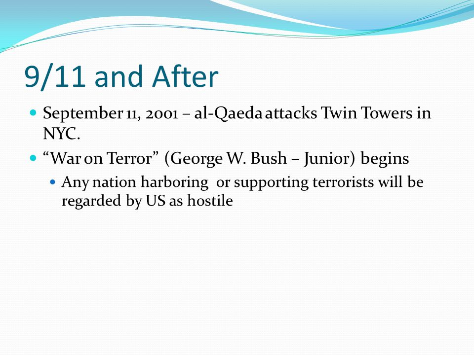9/11 and After September 11, 2001 – al-Qaeda attacks Twin Towers in NYC. War on Terror (George W. Bush – Junior) begins.