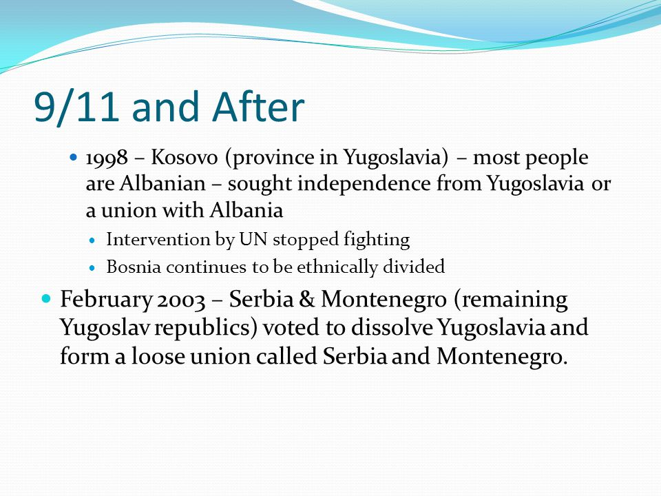 9/11 and After 1998 – Kosovo (province in Yugoslavia) – most people are Albanian – sought independence from Yugoslavia or a union with Albania.