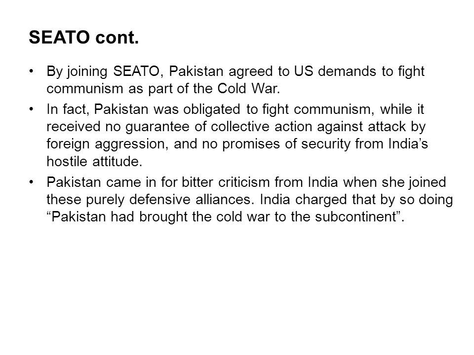 SEATO cont. By joining SEATO, Pakistan agreed to US demands to fight communism as part of the Cold War.