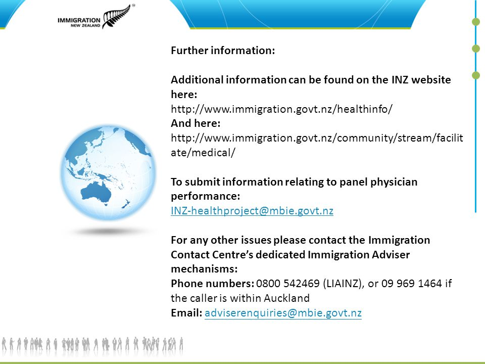 Further information: Additional information can be found on the INZ website here: http://www.immigration.govt.nz/healthinfo/ And here: http://www.immigration.govt.nz/community/stream/facilitate/medical/ To submit information relating to panel physician performance: INZ-healthproject@mbie.govt.nz For any other issues please contact the Immigration Contact Centre's dedicated Immigration Adviser mechanisms: Phone numbers: 0800 542469 (LIAINZ), or 09 969 1464 if the caller is within Auckland Email: adviserenquiries@mbie.govt.nz
