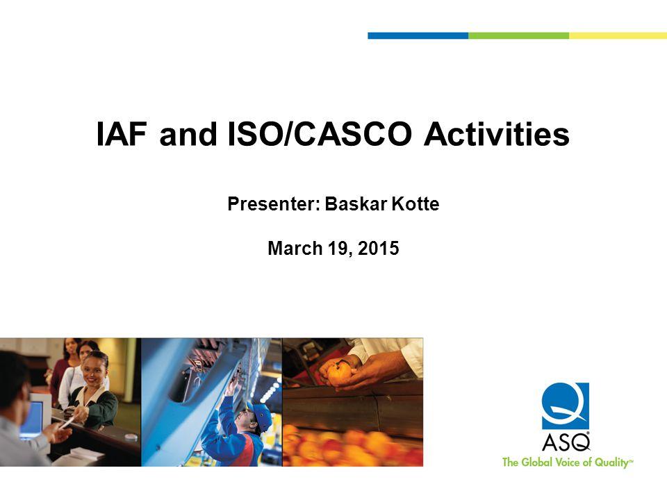 IAF and ISO/CASCO Activities Presenter: Baskar Kotte March 19, 2015