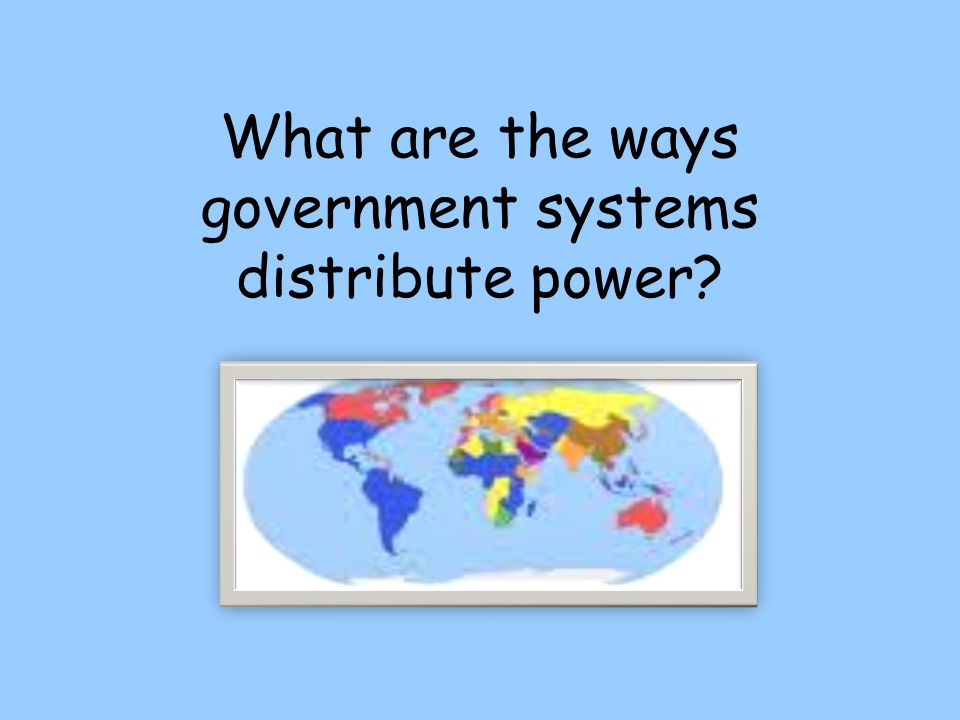 What are the ways government systems distribute power