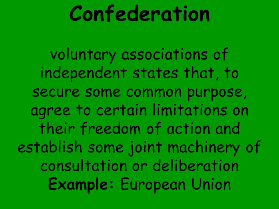 Confederation voluntary associations of independent states that, to secure some common purpose, agree to certain limitations on their freedom of action and establish some joint machinery of consultation or deliberation Example: European Union