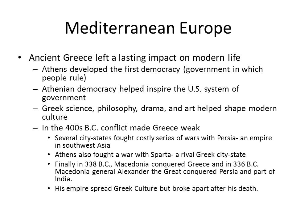Mediterranean Europe Ancient Greece left a lasting impact on modern life. Athens developed the first democracy (government in which people rule)