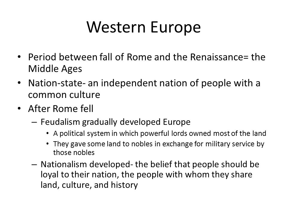 Western Europe Period between fall of Rome and the Renaissance= the Middle Ages. Nation-state- an independent nation of people with a common culture.