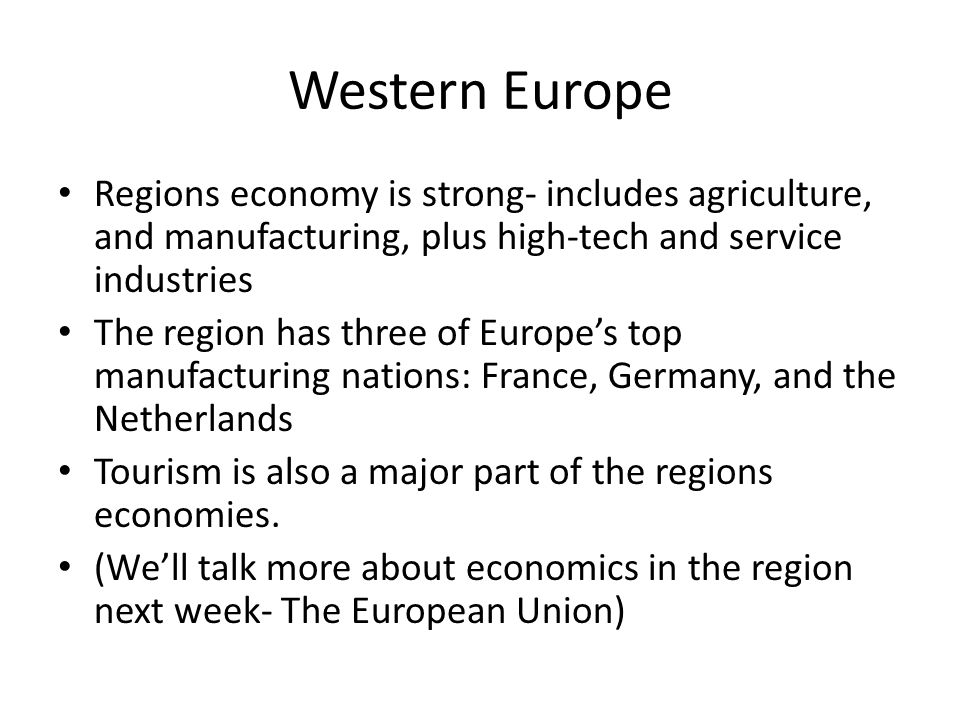 Western Europe Regions economy is strong- includes agriculture, and manufacturing, plus high-tech and service industries.
