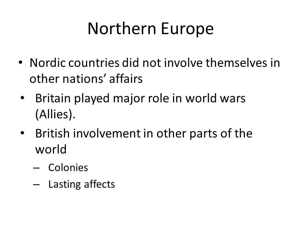 Northern Europe Nordic countries did not involve themselves in other nations' affairs. Britain played major role in world wars (Allies).