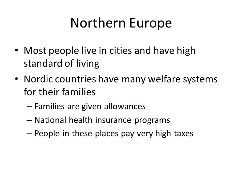 Northern Europe Most people live in cities and have high standard of living. Nordic countries have many welfare systems for their families.