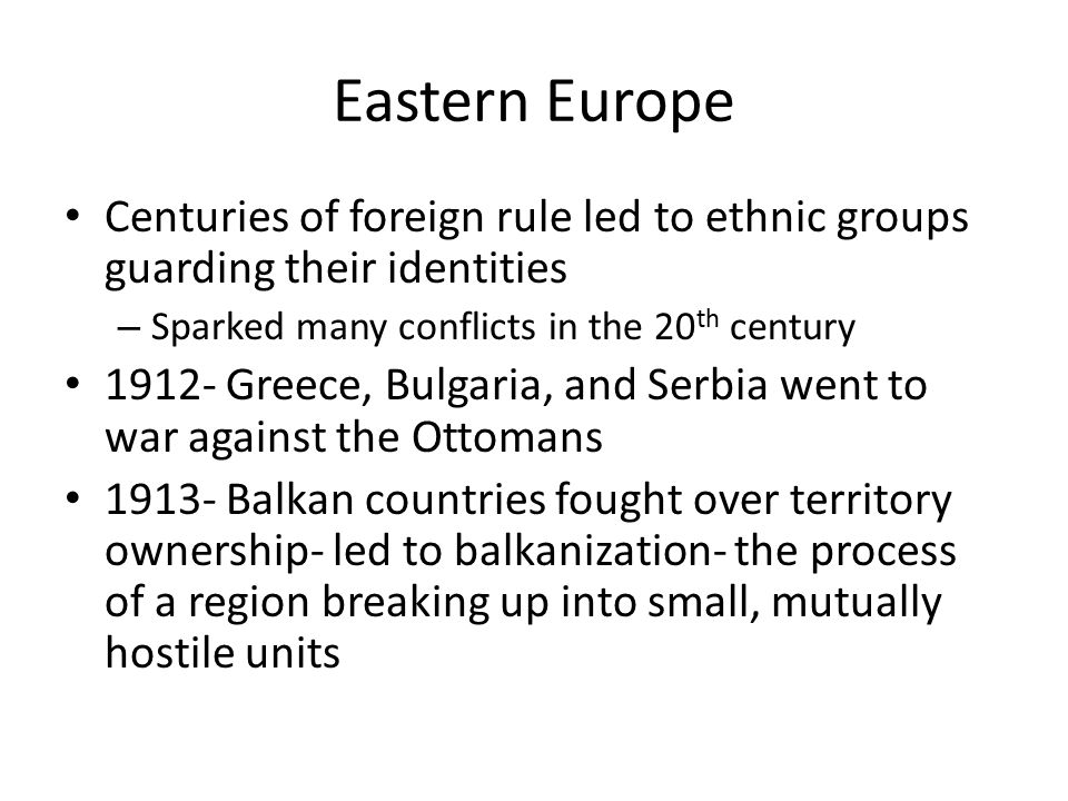 Eastern Europe Centuries of foreign rule led to ethnic groups guarding their identities. Sparked many conflicts in the 20th century.