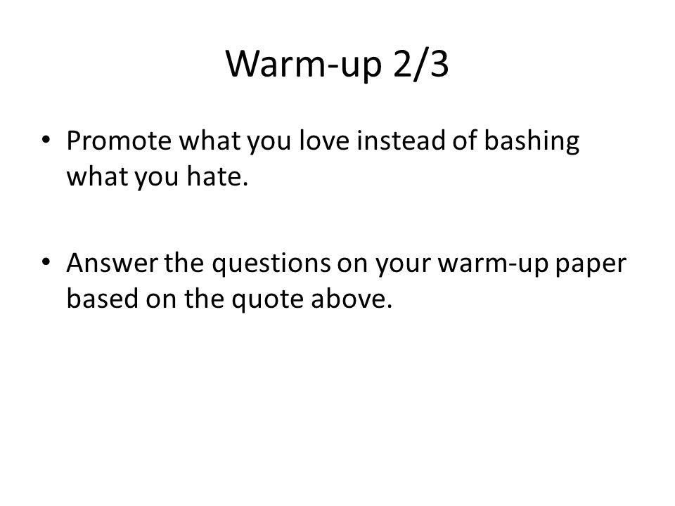 Warm-up 2/3 Promote what you love instead of bashing what you hate.