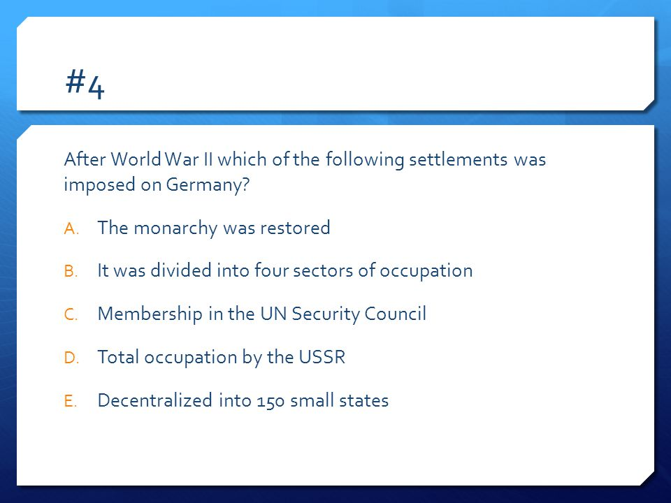 #4 After World War II which of the following settlements was imposed on Germany The monarchy was restored.