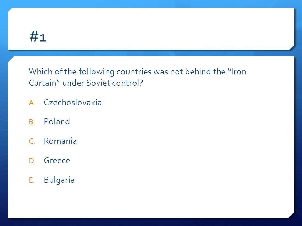 #1 Which of the following countries was not behind the Iron Curtain under Soviet control Czechoslovakia.