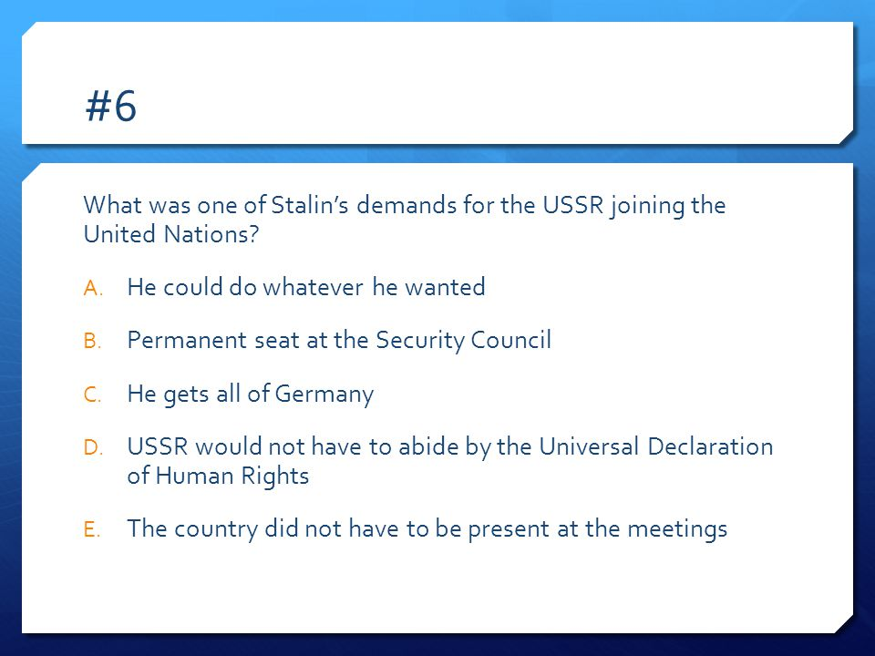 #6 What was one of Stalin's demands for the USSR joining the United Nations He could do whatever he wanted.