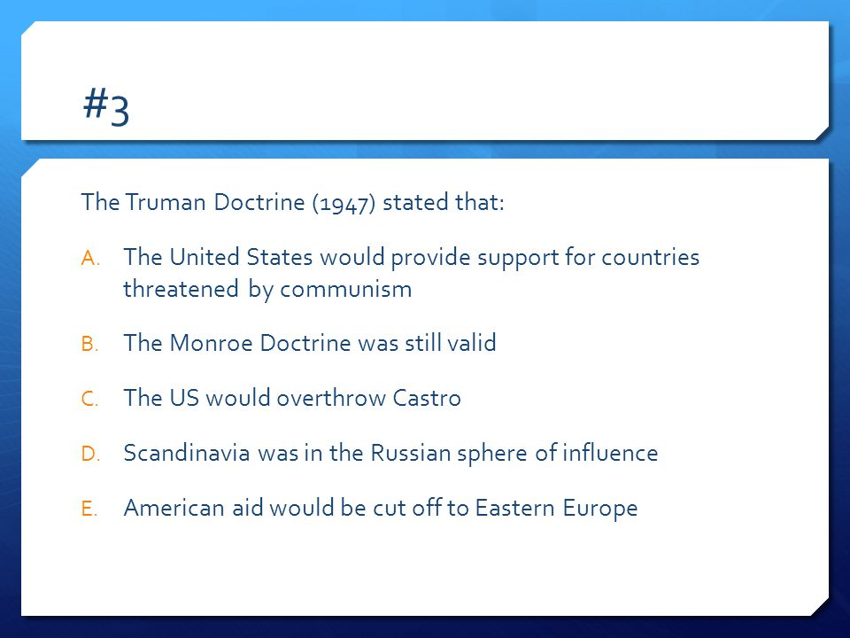 #3 The Truman Doctrine (1947) stated that: