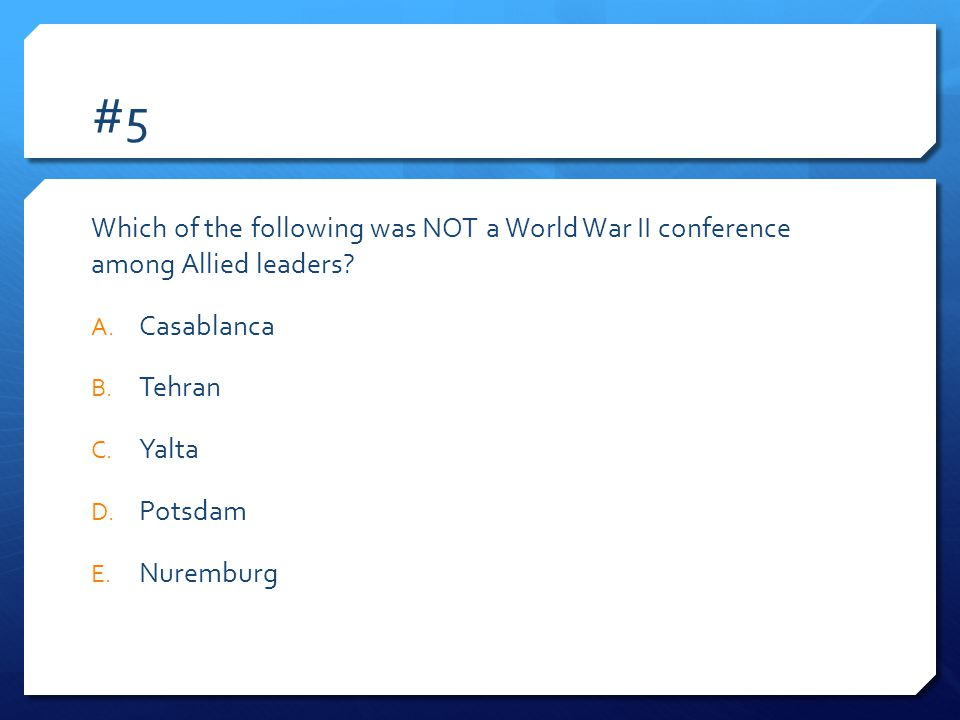 #5 Which of the following was NOT a World War II conference among Allied leaders Casablanca. Tehran.