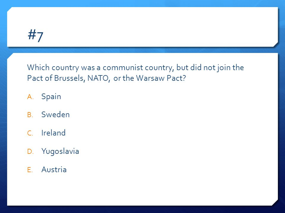 #7 Which country was a communist country, but did not join the Pact of Brussels, NATO, or the Warsaw Pact