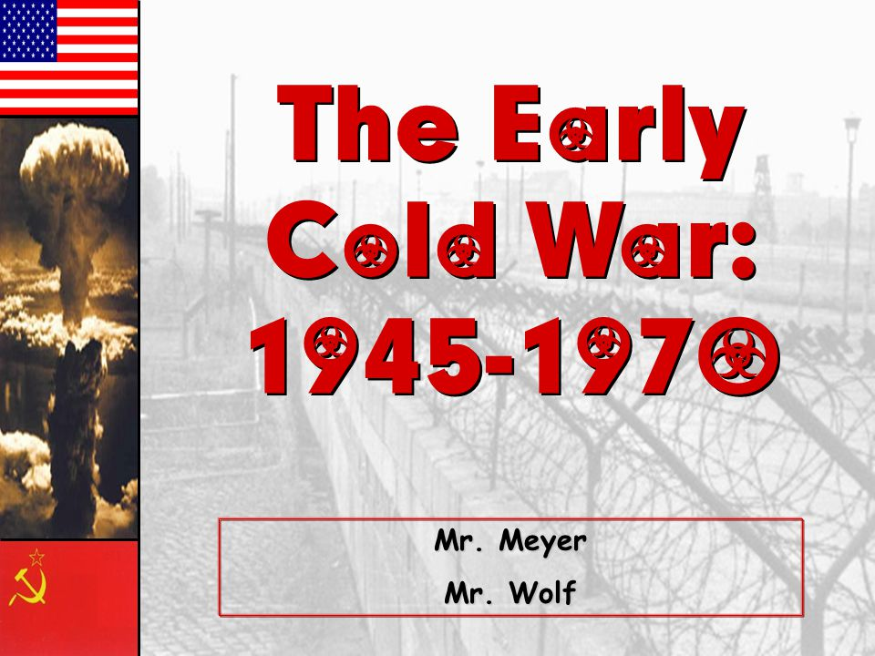 The Early Cold War: 1945-1970 Mr. Meyer Mr. Wolf