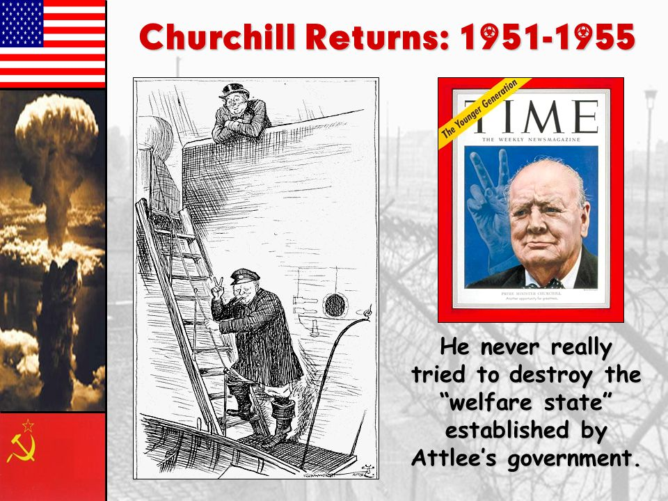 Churchill Returns: 1951-1955 He never really tried to destroy the welfare state established by Attlee's government.