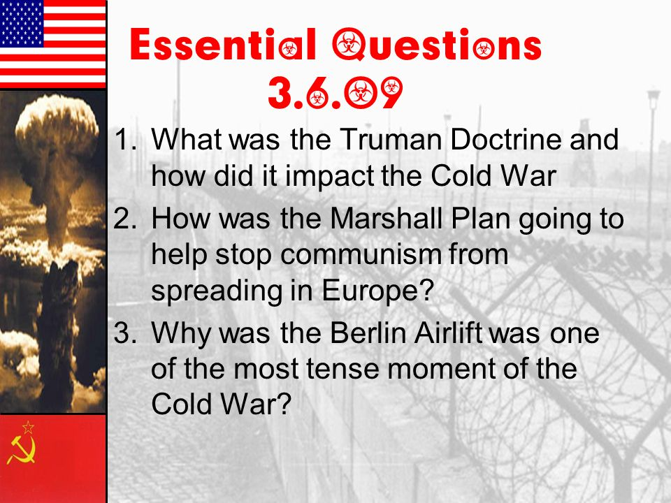 Essential Questions 3.6.09 What was the Truman Doctrine and how did it impact the Cold War.
