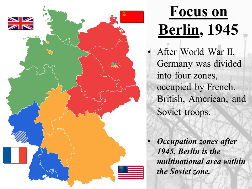 Focus on Berlin, 1945 After World War II, Germany was divided into four zones, occupied by French, British, American, and Soviet troops.
