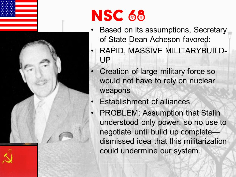 NSC 68 Based on its assumptions, Secretary of State Dean Acheson favored: RAPID, MASSIVE MILITARYBUILD-UP.