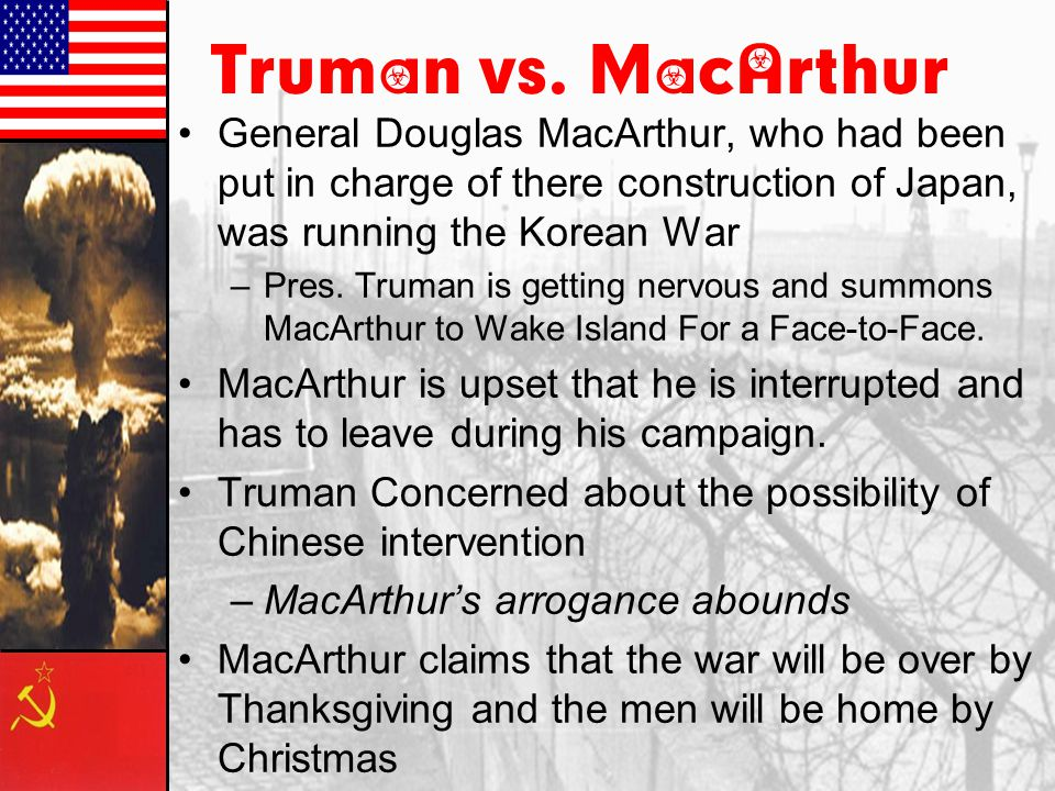 Truman vs. MacArthur General Douglas MacArthur, who had been put in charge of there construction of Japan, was running the Korean War.
