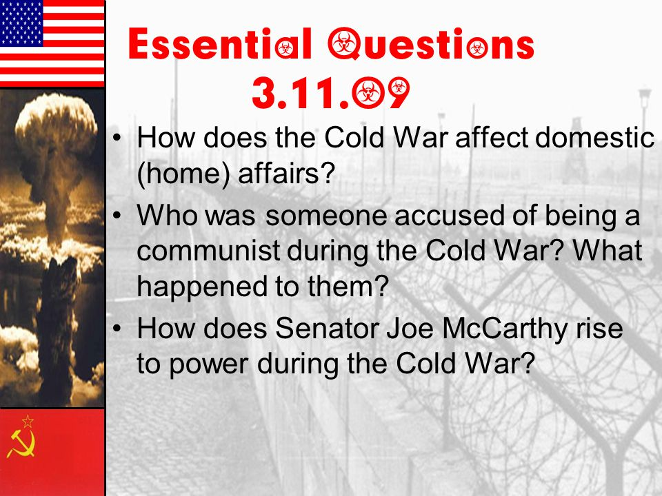 Essential Questions 3.11.09 How does the Cold War affect domestic (home) affairs