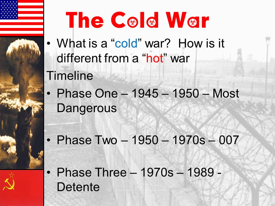 The Cold War What is a cold war How is it different from a hot war. Timeline. Phase One – 1945 – 1950 – Most Dangerous.