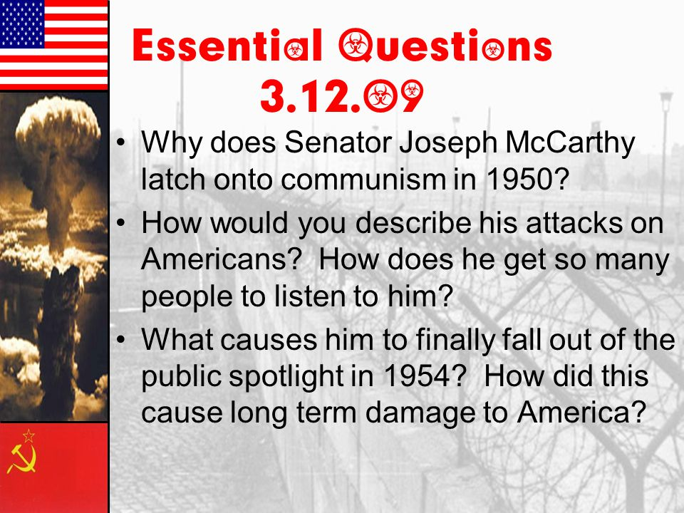 Essential Questions 3.12.09 Why does Senator Joseph McCarthy latch onto communism in 1950