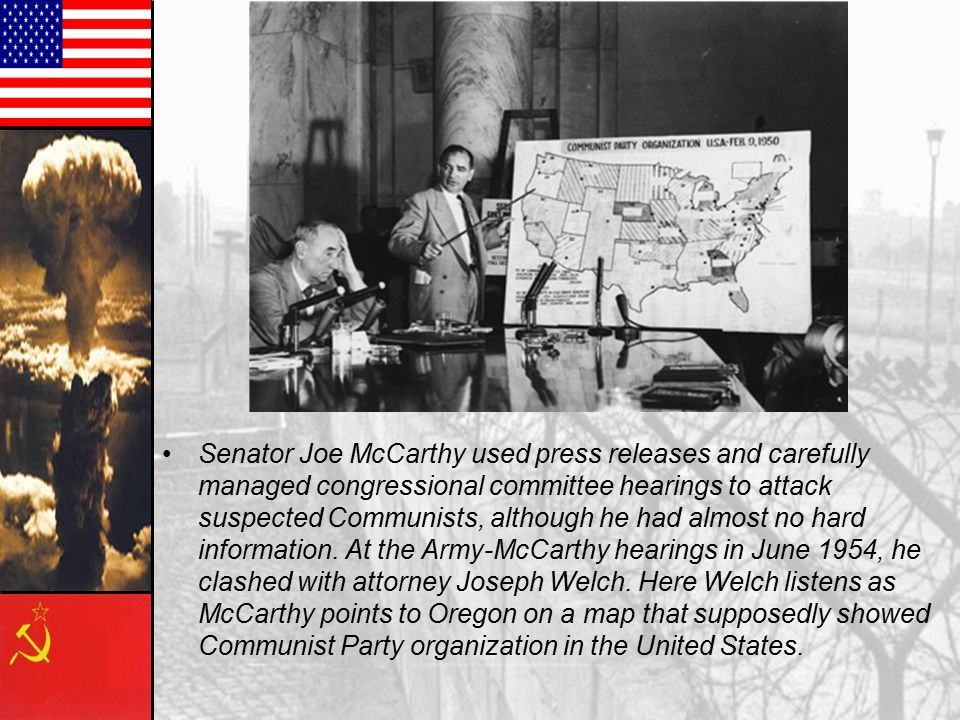 Senator Joe McCarthy used press releases and carefully managed congressional committee hearings to attack suspected Communists, although he had almost no hard information.