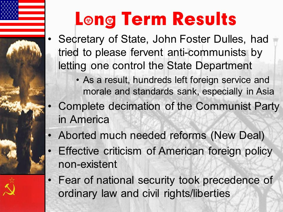 Long Term Results Secretary of State, John Foster Dulles, had tried to please fervent anti-communists by letting one control the State Department.