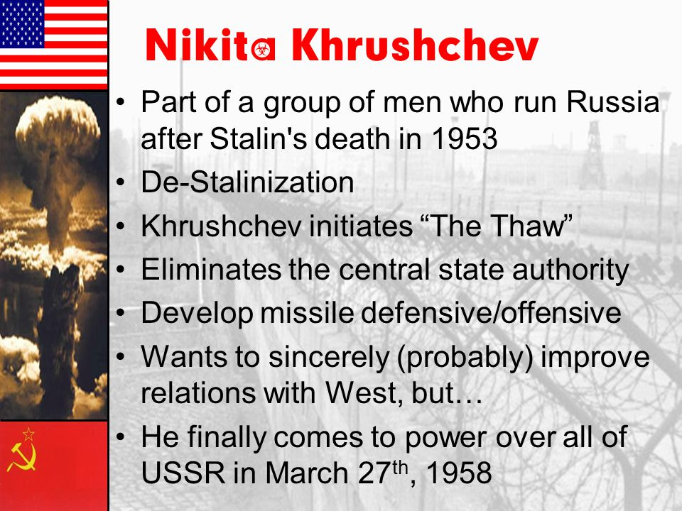 Nikita Khrushchev Part of a group of men who run Russia after Stalin s death in 1953. De-Stalinization.