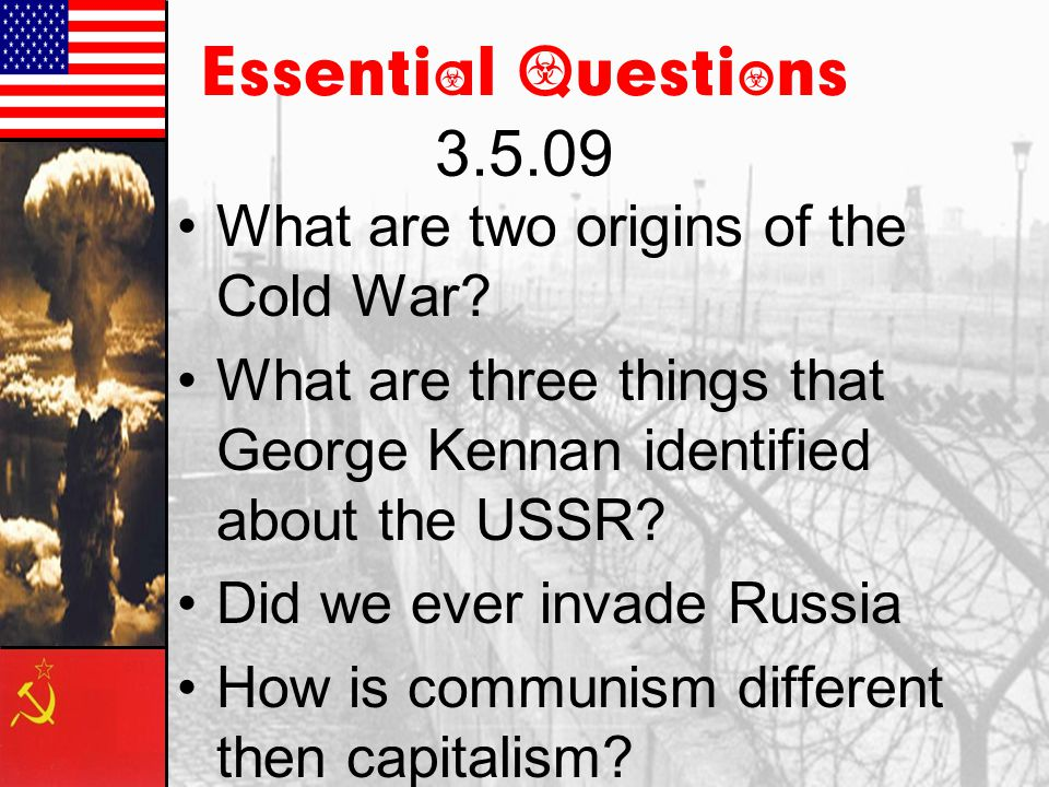 Essential Questions 3.5.09 What are two origins of the Cold War