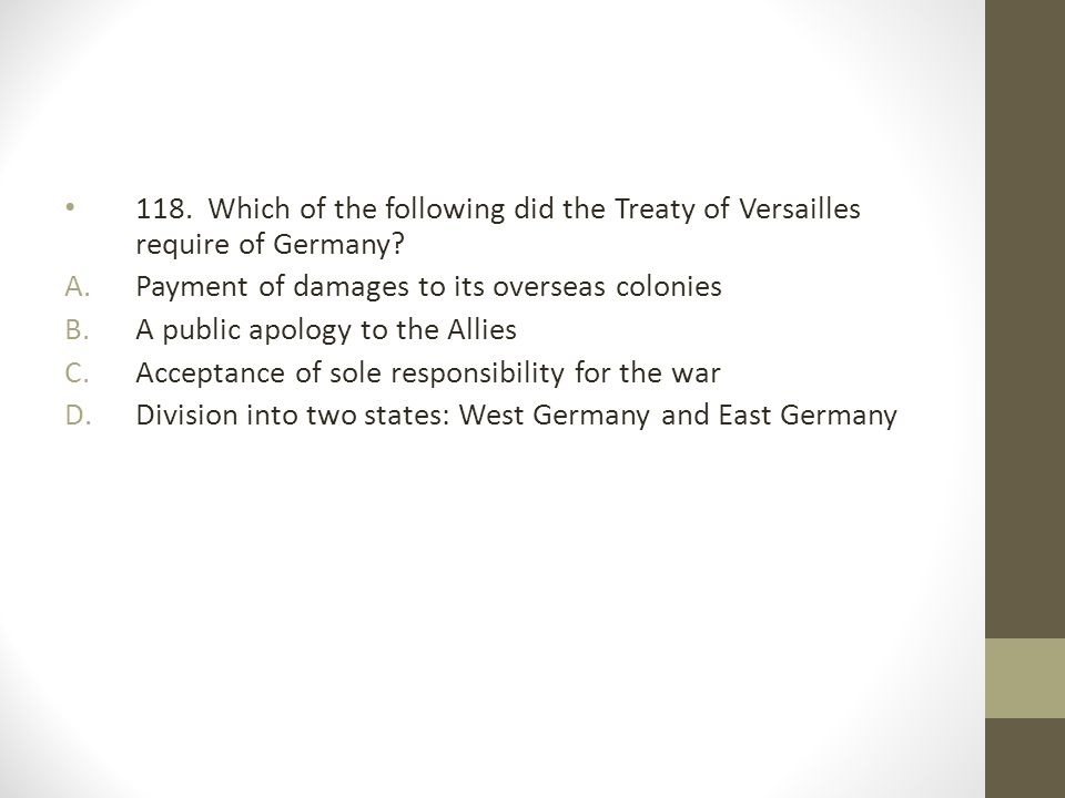 118. Which of the following did the Treaty of Versailles require of Germany