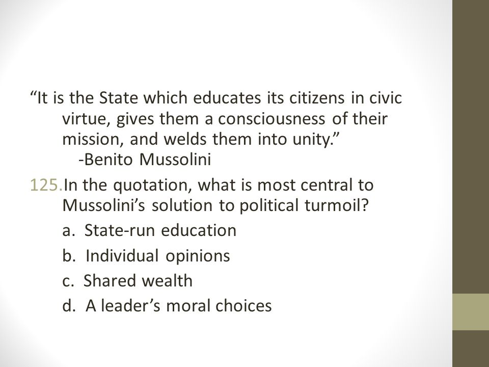 It is the State which educates its citizens in civic virtue, gives them a consciousness of their mission, and welds them into unity. -Benito Mussolini