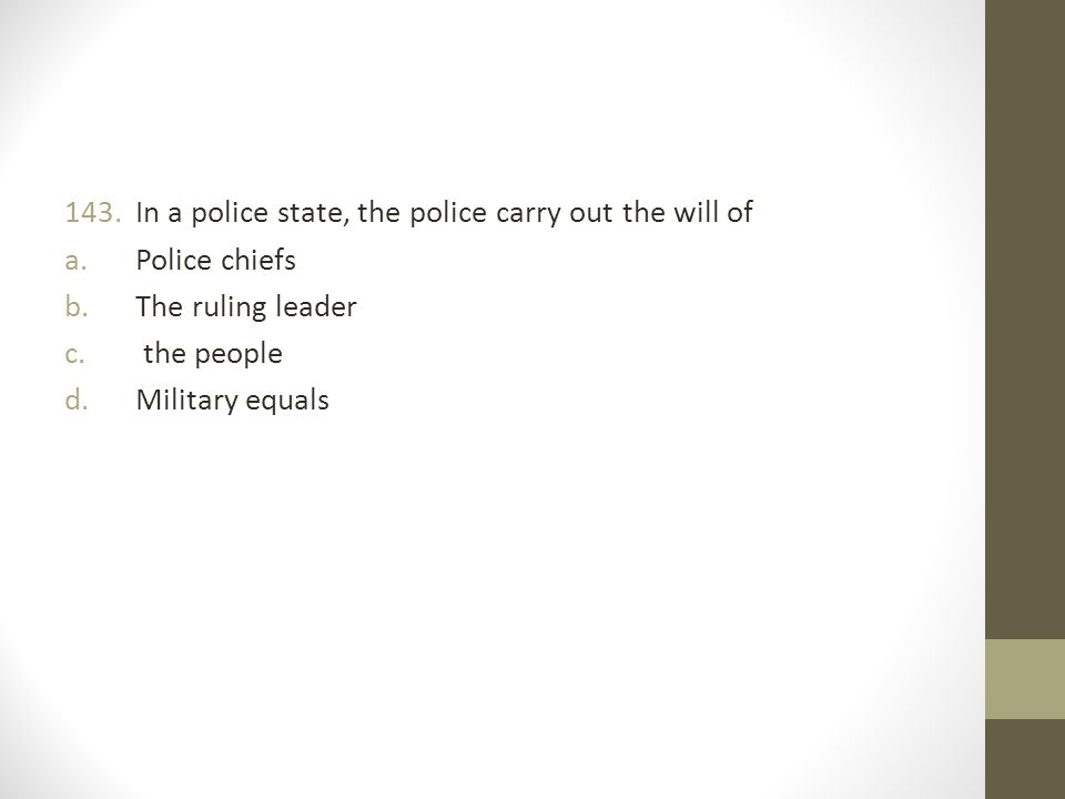 In a police state, the police carry out the will of