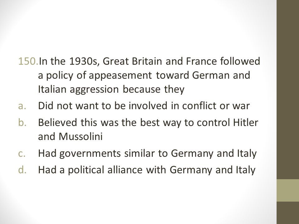 In the 1930s, Great Britain and France followed a policy of appeasement toward German and Italian aggression because they