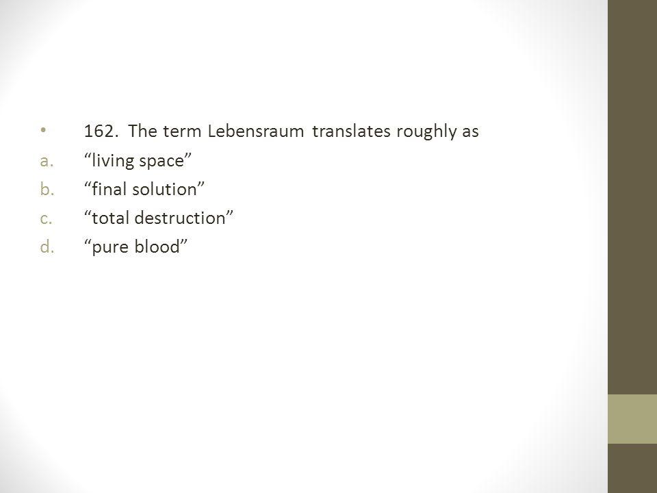 162. The term Lebensraum translates roughly as
