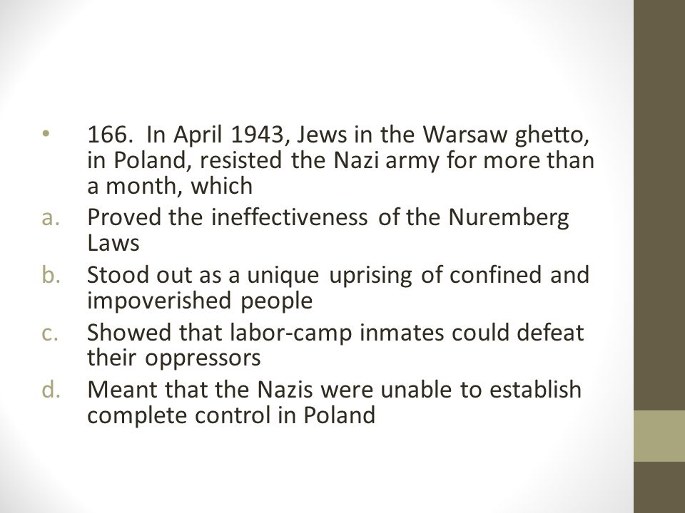 166. In April 1943, Jews in the Warsaw ghetto, in Poland, resisted the Nazi army for more than a month, which