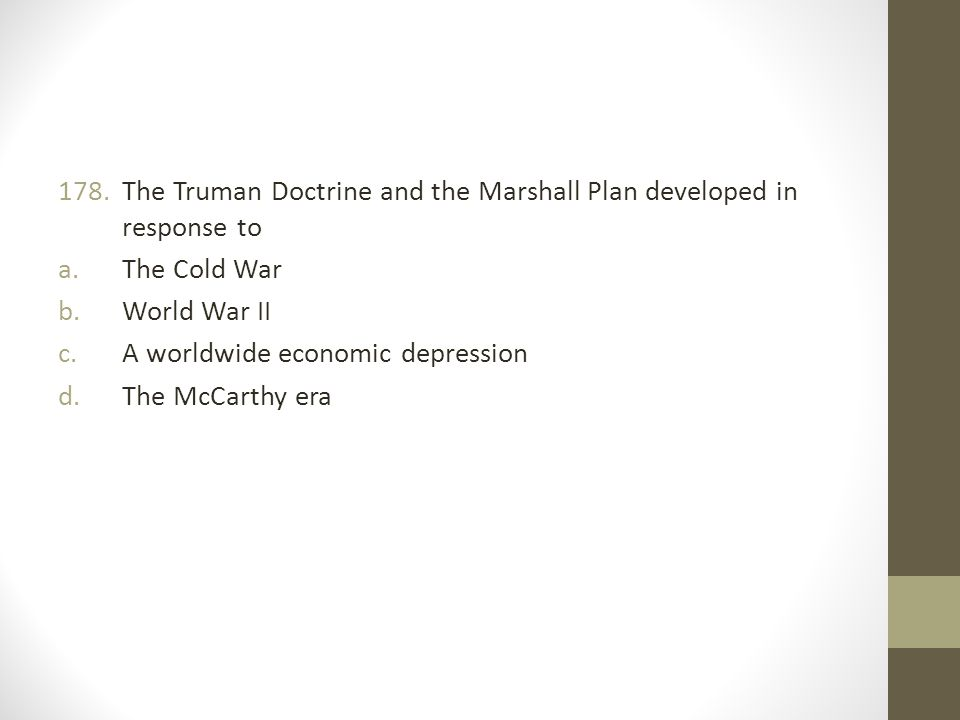 The Truman Doctrine and the Marshall Plan developed in response to